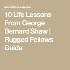 10 Life Lessons From George Bernard Shaw | Rugged Fellows Guide