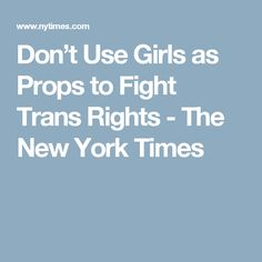 Don't Use Girls as Props to Fight Trans Rights - The New York Times