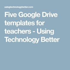 Five Google Drive templates for teachers - Using Technology Better