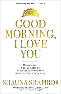 Good morning, I love you : mindfulness + self-compassion practices to rewire your brain for calm, clarity + joy by Shauna Shapiro. (Boulder, CO : Sounds True,