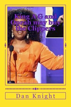 King A G and Oprah may buy the Clippers: King A G may Give Oprah Money for Clippers (King A G Bankrolls Oprah projects secret love favor) (Volume 1) by DJ Dan Edward Knight Sr., http://www.amazon.com/dp/1499323883/ref=cm_sw_r_pi_dp_s5Uztb1H6QJR9