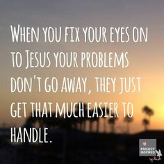 When you fix your eyes on Jesus your problems don't go away, they just get that much easier to handle. #projectinspired #quote