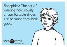Shoepidity: The act of wearing ridiculously uncomfortable shoes just because they look good. | Reminders Ecard