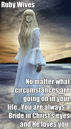 Ruby Wives No matter what circumstances are going on in your life...You are always a Bride in Christ's eyes and He loves you. (courtesy of @Pinstamatic http://pinstamatic.com)