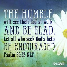 """""""The humble will see their God at work and be glad. Let all who seek God's help be encouraged."""" - Psalm 69:32 <3"""