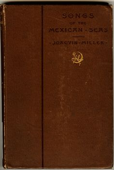 Songs of the Mexican seas, by Joaquin Miller. Boston, Roberts brothers, 1887.