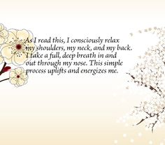 As I read this, I consciously relax my shoulders, my neck, and my back. I take a full, deep breath in and out through my nose. This simple process uplifts and energizes me.