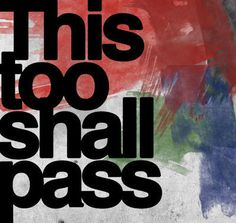 """""""This, too, shall pass."""" 