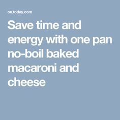 Save time and energy with one pan no-boil baked macaroni and cheese