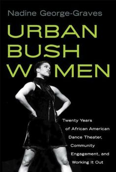 Urban Bush Women: 20 Years of African American Dance Theater, Community Engagement, & Working It Out (Studies in Dance History) by Nadine George-Graves