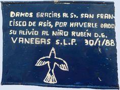 il on tin, 1988. : Propiedad del Santuario de San Francisco de Asís de la Diócesis de Matehuala, SLP, México/INAH  We thank our Lord Saint Francis of Assisi for the recovery of the child Rubén D.G Vanegas San Luis Potosi, 30/1/88.