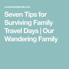 Seven Tips for Surviving Family Travel Days | Our Wandering Family