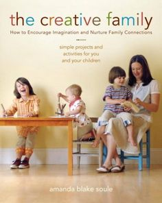 The Creative Family: How to Encourage Imagination and Nurture Family Connections : Paperback : Amanda Blake Soule : 9781590304716 Handmade Home, Kids Story Books, Creative Activities, Creative Ideas, Family Activities, Creative Thinking, Counseling Activities, Time Activities, Creative Play