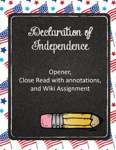 A fun way to engage your students in one of our founding documents. Includes: Standards associated with assignments, opening strategy, Declaration of Independence with guiding questions and place for annotation and notes, a wiki-writing assignment that requires students to work in groups to answer thought-provoking questions, and a closing/summarizing activity that requires students to determine the most important things they need to know about the Declaration.