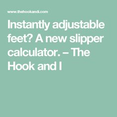 Instantly adjustable feet? A new slipper calculator. – The Hook and I
