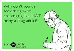 Why don't you try something more challenging like...NOT being a drug addict!