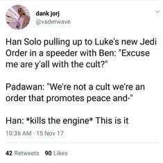 HAN SOLO: *pulling up to Luke's new Jedi order in a speeder with Ben* Excuse me are y'all with the cult? PADAWAN: We're not a cult we're an order the promotes peace and- HAN: *kills the engine* This is it. Star Wars Clone Wars, Star Trek, Star Wars Jokes, The Force Is Strong, Bad Feeling, Last Jedi, Love Stars, Reylo, Long Time Ago