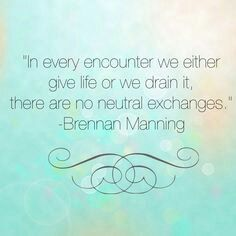 In every encounter we either give life or we drain it, there are no neutral exchanges. - Brennan Manning