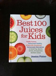 Best 100 Juices for Kids | Juice Book by Jessica Fisher, Mom | Good Cheap Eats