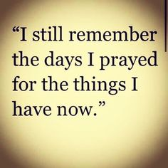 Quote: I still remember the days I prayed for the things I have now. Now Quotes, Great Quotes, Quotes To Live By, Motivational Quotes, Inspirational Quotes, Thank God Quotes, Unexpected Love Quotes, Love My Life Quotes, The Words