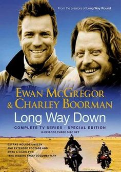 "Long Way Down (2008) Together again, Ewan McGregor and Charley Boorman make another outrageous excursion in this Fox Reality Channel follow-up to the actors' first trip, which was documented in the series ""Long Way Round."" Kicking off their travels in the Scottish village of John o' Groats, the pair eventually make their way to Cape Town, South Africa, journeying through Europe and Africa to reach their final destination."