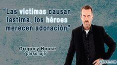 Frase de Dr House sobre las Victimas y Heroes - Las víctimas causan lastima, los héroes merecen adoración