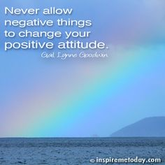 Never allow negative things to change your positive attitude.