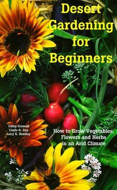 Desert Gardening for Beginners: How to Grow Vegetables, Flowers and Herbs in an Arid Climate by Cathy Cromell,