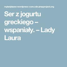 Ser z jogurtu greckiego – wspaniały. – Lady Laura