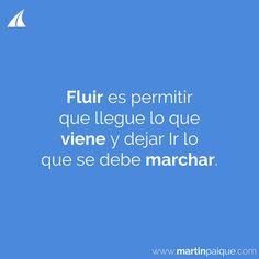 FLUIR es permitir que llegue lo que VIENE y Dejar Ir lo que se debe MARCHAR.  www.martinpaique.com