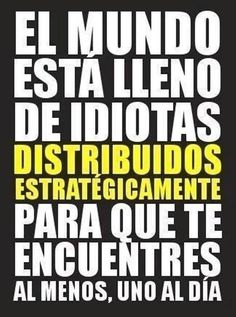 The world is full of idiots strategically distributed so that you will encounter at least one a day.