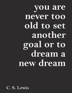 """You are never too old to set another goal or to dream a new dream.""—C. S. Lewis"