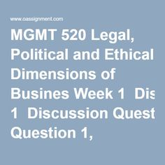 MGMT 520 Legal, Political and Ethical Dimensions of Busines Week 1  Discussion Question 1, National and International Ethics Patent Rights (Two Responses)  Discussion Question 2, Disbarment of Lawyers  Discussion Question 3, As the pendulum swings. Ethics and the Law  Week 2  Assignment, Administrative Regulations (Two Papers)  Discussion Question 1, Chapter 5, Problems 5-16, 5-17  Discussion Question 2, Sources of Law and Constitutionality, Chapter 5 Problem 4 and 7  Discussion Question 3… Sources Of Law, Final Exams, Lawyers, Swings, Homework, Politics, Student, This Or That Questions, Business
