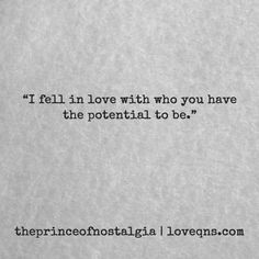 """""""I fell in love with who you have the potential to be."""" – theprinceofnostalgia * loveqns, loveqns.com, quote, quotes, story, passion, love, desire, lust, romance, romanticism, heartbreak, heartbroken, longing, devotion, poetry, paramour, amour, devotion,"""