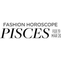 Fashion Horoscope Pisces ❤ liked on Polyvore featuring astrology, horoscopes, pisces, text, words, editorial and fashion horoscope
