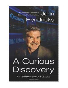 A Curious Discovery: An Entrepreneur's Story/John S. Hendricks