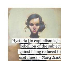Hysteria (in capitalism is) a rebellion of the subject against being reduced to usefulness. - Zizek