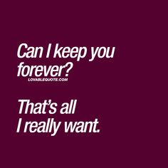 """Cute quotes: """"Can I keep you forever?"""" This is Lovable Quote with all our amazing original quotes about love, happiness and relationships! Welcome to our site! Cute Love Quotes, Forever Love Quotes, Soulmate Love Quotes, Love Quotes For Her, Romantic Love Quotes, Quotes For Him, Me Quotes, Qoutes About Love, Sweet Quotes"""