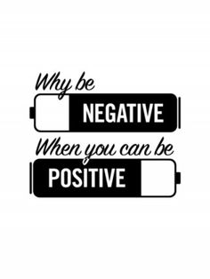 Why be negative when you can be positive?