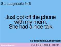 Every phone conversation with my mom…