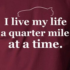 i live my life a quarter mile at a time shirt - photo #15