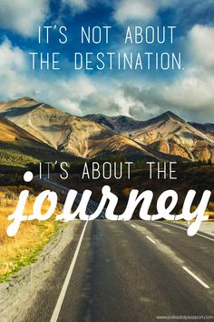 """It's not about the destination, it's about the journey."""