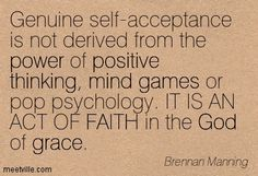 Genuine self-acceptance is not derived from the power of positive thinking, mind games or pop psychology. IT IS AN ACT OF FAITH in the God of grace. Brennan Manning