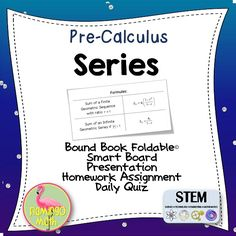 Students will be able to use sigma notation and find finite sums of terms in arithmetic and geometric sequences. They will also be able to find sums of convergent geometric series. The file includes everything you need to teach the lesson:  Two options of an 8-page Foldable, a fully-editable SmartBoard Lesson Presentation, Homework assignment, Two forms of a Daily Quiz, and answer keys.