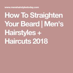 How To Straighten Your Beard | Men's Hairstyles + Haircuts 2018