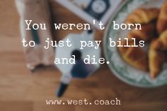 You weren't born to just pay bills and die.  Eileen West Life Coach, Life Coach, inspiration, inspirational quotes, motivation, motivational quotes, quotes, daily quotes, self improvement, personal growth, creativity, creativity cheerleader, life quotes