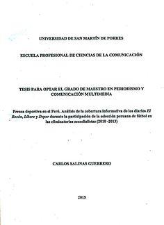 Título: Prensa deportiva en el Perú. Análisis de la cobertura informativa de los diarios El Bocón, Libero y Depor durante la participación de la selección peruana de futbol en las eliminatorias mundialistas (2010-2013) / Autor: Salinas, Carlos / Ubicación: Biblioteca FCCTP - USMP 4to piso / Código: M/070.44976/S1655/2015.