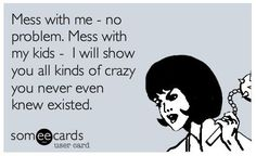 Mess with me-no problem. Mess with my kids-I will show you all kinds of crazy you never even knew existed.