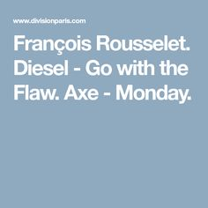 François Rousselet. Diesel - Go with the Flaw. Axe - Monday.