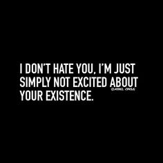 I don't hate you I'm just simply not excited about your existence. Sarcasm Quotes, Bitch Quotes, Sassy Quotes, Mood Quotes, True Quotes, Positive Quotes, Motivational Quotes, Funny Quotes, Inspirational Quotes